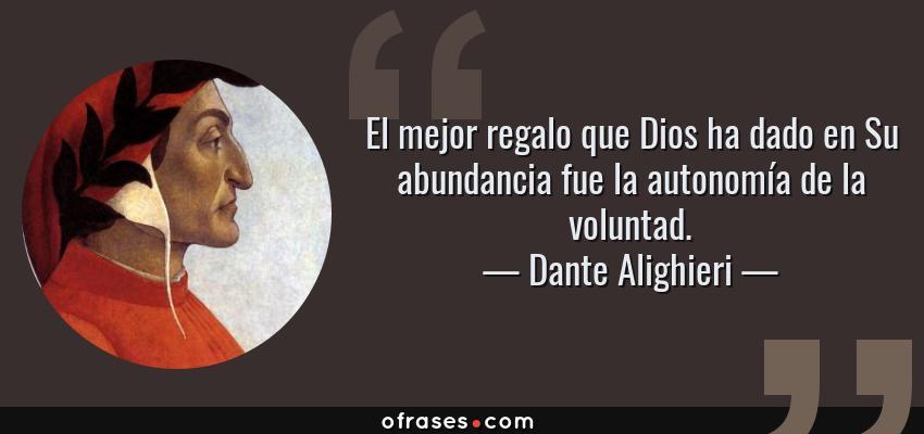 Frases de Dante Alighieri - El mejor regalo que Dios ha dado en Su abundancia fue la autonomía de la voluntad.