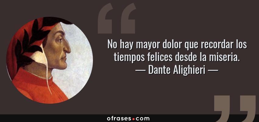 Frases de Dante Alighieri - No hay mayor dolor que recordar los tiempos felices desde la miseria.