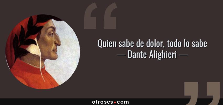 Frases de Dante Alighieri - Quien sabe de dolor, todo lo sabe