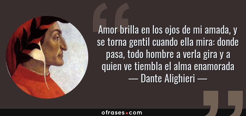 Frases de Dante Alighieri - Amor brilla en los ojos de mi amada, y se torna gentil cuando ella mira: donde pasa, todo hombre a verla gira y a quien ve tiembla el alma enamorada