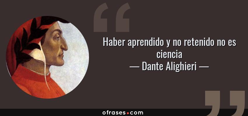 Frases de Dante Alighieri - Haber aprendido y no retenido no es ciencia