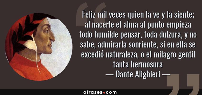 Frases de Dante Alighieri - Feliz mil veces quien la ve y la siente; al nacerle el alma al punto empieza todo humilde pensar, toda dulzura, y no sabe, admirarla sonriente, si en ella se excedió naturaleza, o el milagro gentil tanta hermosura