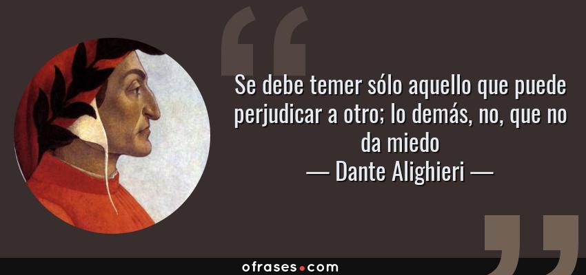 Frases de Dante Alighieri - Se debe temer sólo aquello que puede perjudicar a otro; lo demás, no, que no da miedo
