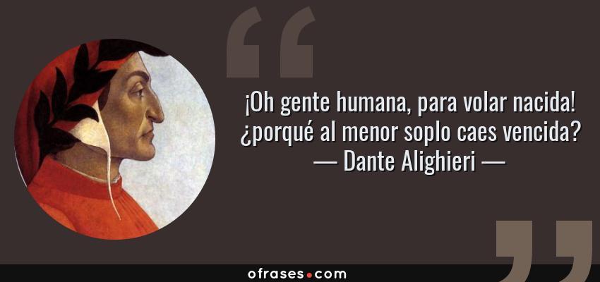Frases de Dante Alighieri - ¡Oh gente humana, para volar nacida! ¿porqué al menor soplo caes vencida?