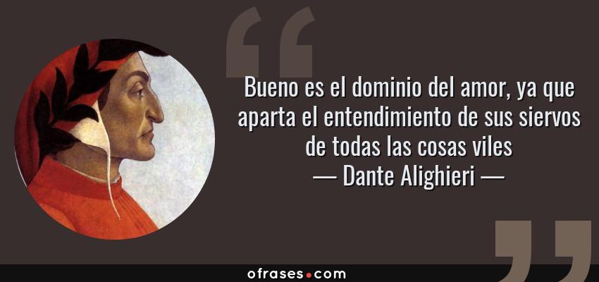 Frases de Dante Alighieri - Bueno es el dominio del amor, ya que aparta el entendimiento de sus siervos de todas las cosas viles