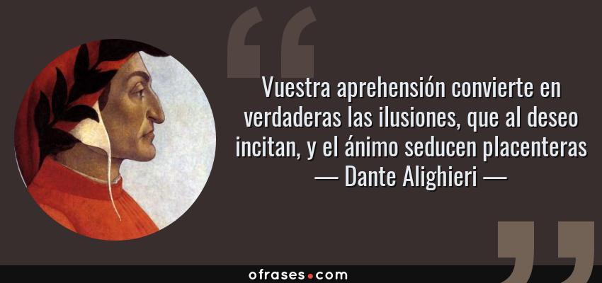 Frases de Dante Alighieri - Vuestra aprehensión convierte en verdaderas las ilusiones, que al deseo incitan, y el ánimo seducen placenteras