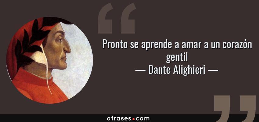 Frases de Dante Alighieri - Pronto se aprende a amar a un corazón gentil