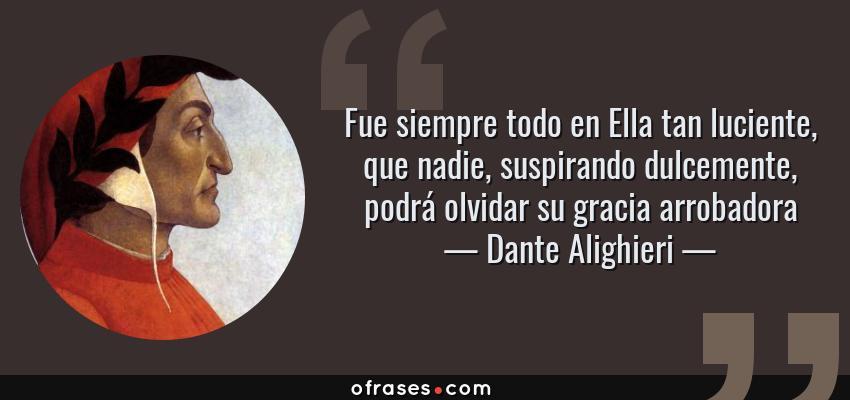 Frases de Dante Alighieri - Fue siempre todo en Ella tan luciente, que nadie, suspirando dulcemente, podrá olvidar su gracia arrobadora
