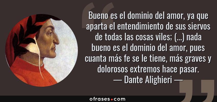Frases de Dante Alighieri - Bueno es el dominio del amor, ya que aparta el entendimiento de sus siervos de todas las cosas viles; (...) nada bueno es el dominio del amor, pues cuanta más fe se le tiene, más graves y dolorosos extremos hace pasar.