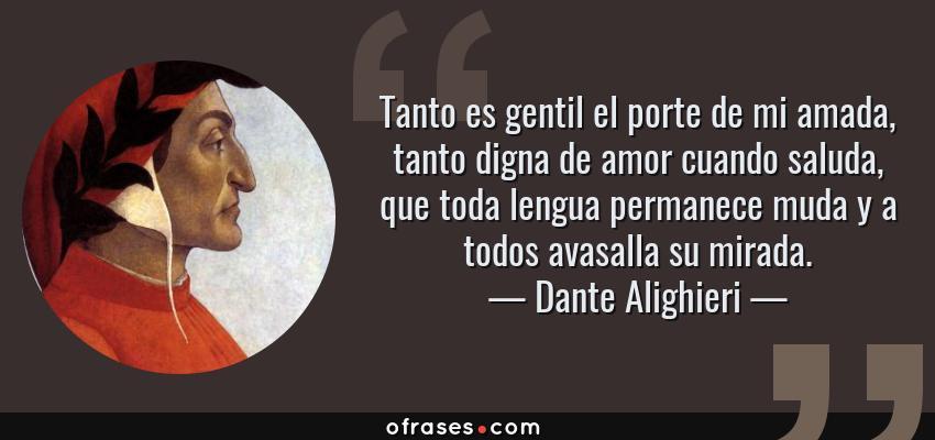 Frases de Dante Alighieri - Tanto es gentil el porte de mi amada, tanto digna de amor cuando saluda, que toda lengua permanece muda y a todos avasalla su mirada.