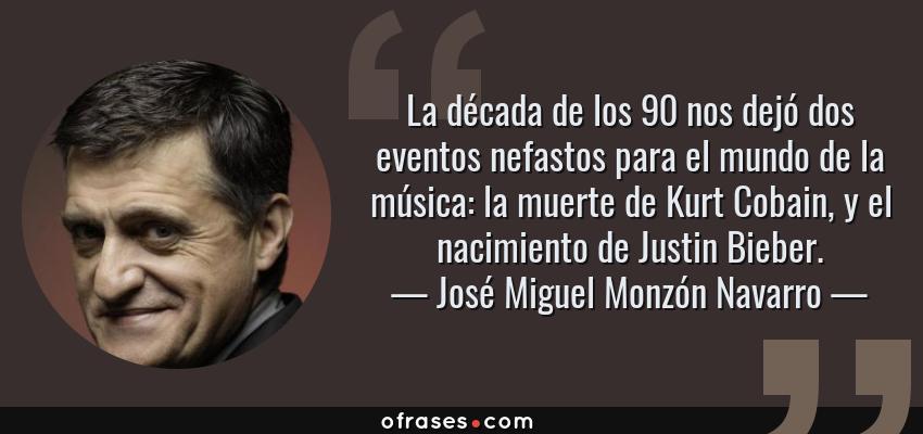 Frases de José Miguel Monzón Navarro - La década de los 90 nos dejó dos eventos nefastos para el mundo de la música: la muerte de Kurt Cobain, y el nacimiento de Justin Bieber.