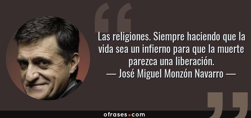 Frases de José Miguel Monzón Navarro - Las religiones. Siempre haciendo que la vida sea un infierno para que la muerte parezca una liberación.