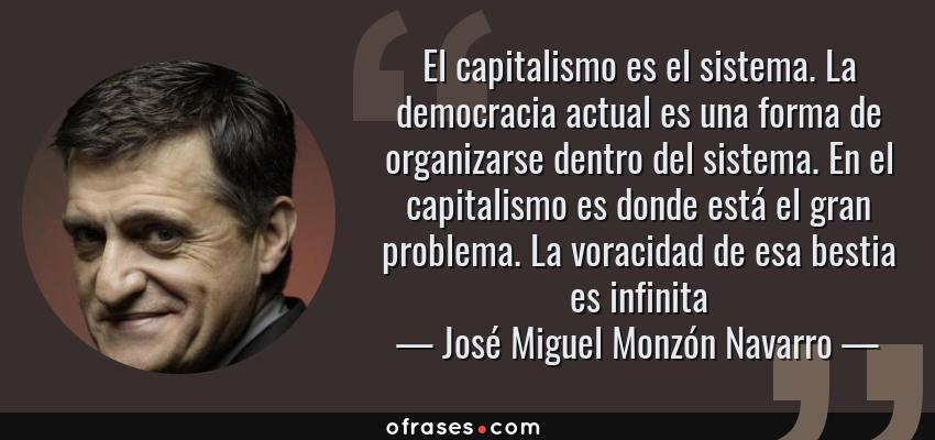 Frases de José Miguel Monzón Navarro - El capitalismo es el sistema. La democracia actual es una forma de organizarse dentro del sistema. En el capitalismo es donde está el gran problema. La voracidad de esa bestia es infinita