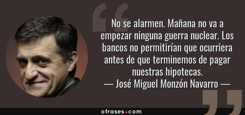 Frases de José Miguel Monzón Navarro - No se alarmen. Mañana no va a empezar ninguna guerra nuclear. Los bancos no permitirían que ocurriera antes de que terminemos de pagar nuestras hipotecas.