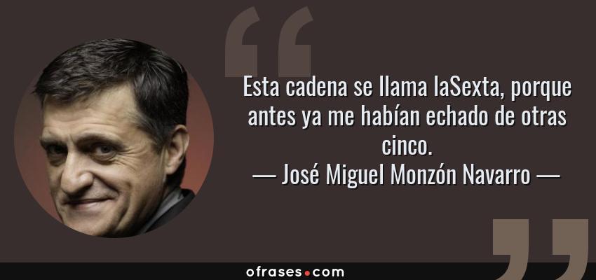 Frases de José Miguel Monzón Navarro - Esta cadena se llama laSexta, porque antes ya me habían echado de otras cinco.
