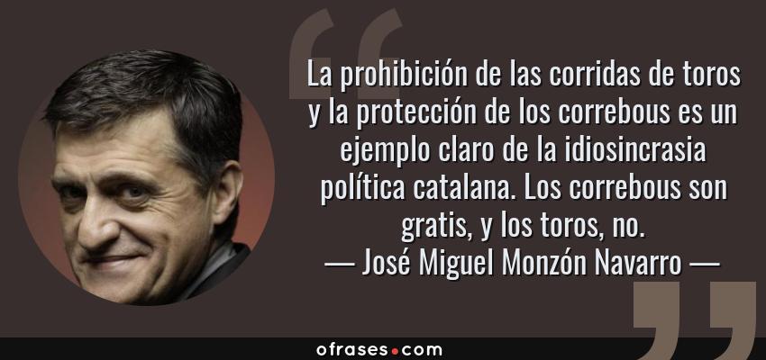Frases de José Miguel Monzón Navarro - La prohibición de las corridas de toros y la protección de los correbous es un ejemplo claro de la idiosincrasia política catalana. Los correbous son gratis, y los toros, no.