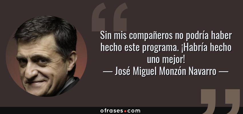 Frases de José Miguel Monzón Navarro - Sin mis compañeros no podría haber hecho este programa. ¡Habría hecho uno mejor!