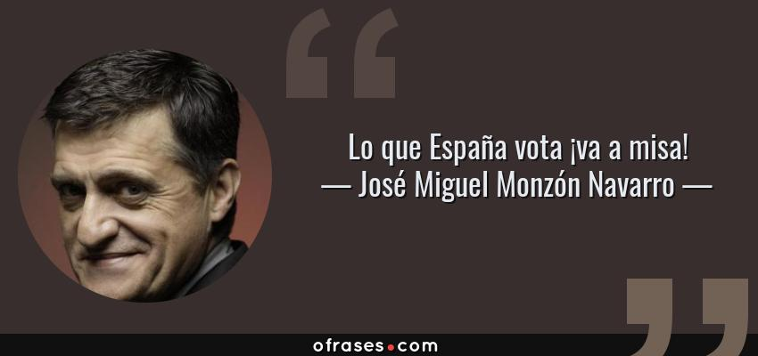 Frases de José Miguel Monzón Navarro - Lo que España vota ¡va a misa!