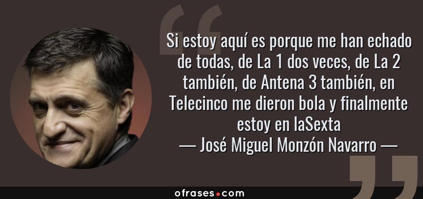 Frases de José Miguel Monzón Navarro - Si estoy aquí es porque me han echado de todas, de La 1 dos veces, de La 2 también, de Antena 3 también, en Telecinco me dieron bola y finalmente estoy en laSexta