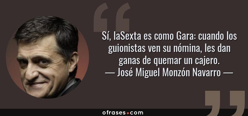 Frases de José Miguel Monzón Navarro - Sí, laSexta es como Gara: cuando los guionistas ven su nómina, les dan ganas de quemar un cajero.