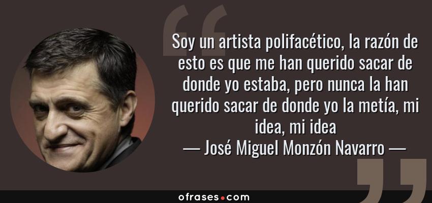 Frases de José Miguel Monzón Navarro - Soy un artista polifacético, la razón de esto es que me han querido sacar de donde yo estaba, pero nunca la han querido sacar de donde yo la metía, mi idea, mi idea