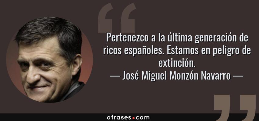Frases de José Miguel Monzón Navarro - Pertenezco a la última generación de ricos españoles. Estamos en peligro de extinción.