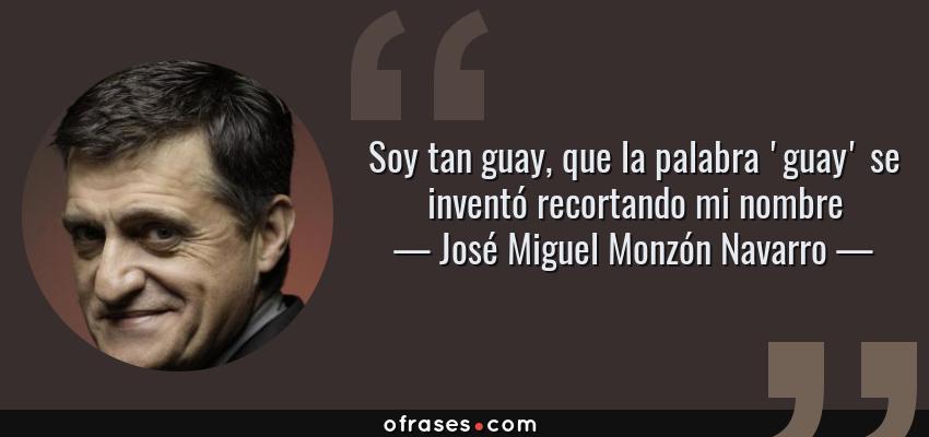 Frases de José Miguel Monzón Navarro - Soy tan guay, que la palabra 'guay' se inventó recortando mi nombre