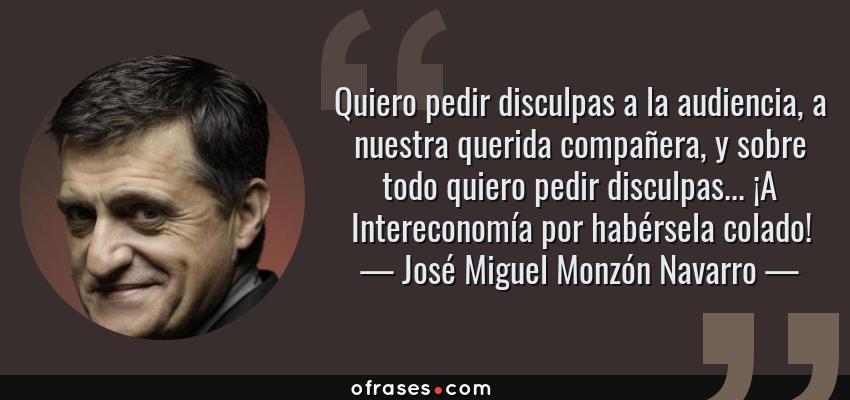 Frases de José Miguel Monzón Navarro - Quiero pedir disculpas a la audiencia, a nuestra querida compañera, y sobre todo quiero pedir disculpas... ¡A Intereconomía por habérsela colado!