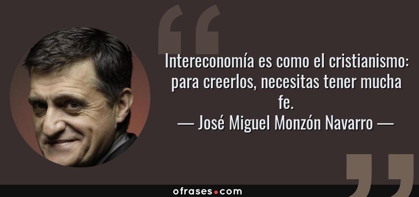 Frases de José Miguel Monzón Navarro - Intereconomía es como el cristianismo: para creerlos, necesitas tener mucha fe.