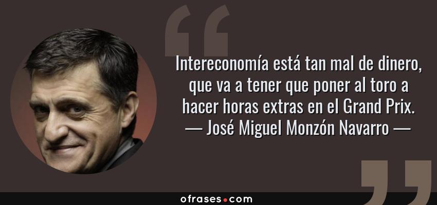Frases de José Miguel Monzón Navarro - Intereconomía está tan mal de dinero, que va a tener que poner al toro a hacer horas extras en el Grand Prix.