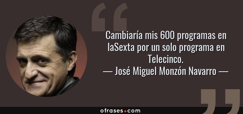 Frases de José Miguel Monzón Navarro - Cambiaría mis 600 programas en laSexta por un solo programa en Telecinco.