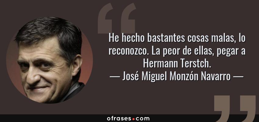 Frases de José Miguel Monzón Navarro - He hecho bastantes cosas malas, lo reconozco. La peor de ellas, pegar a Hermann Terstch.