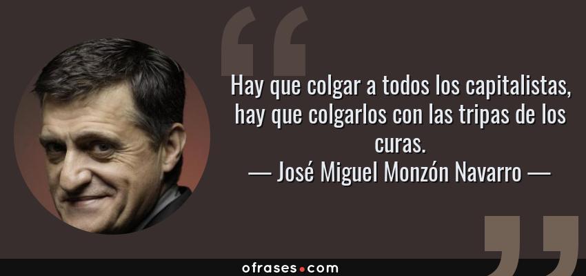 Frases de José Miguel Monzón Navarro - Hay que colgar a todos los capitalistas, hay que colgarlos con las tripas de los curas.