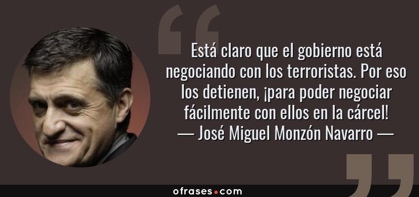 Frases de José Miguel Monzón Navarro - Está claro que el gobierno está negociando con los terroristas. Por eso los detienen, ¡para poder negociar fácilmente con ellos en la cárcel!