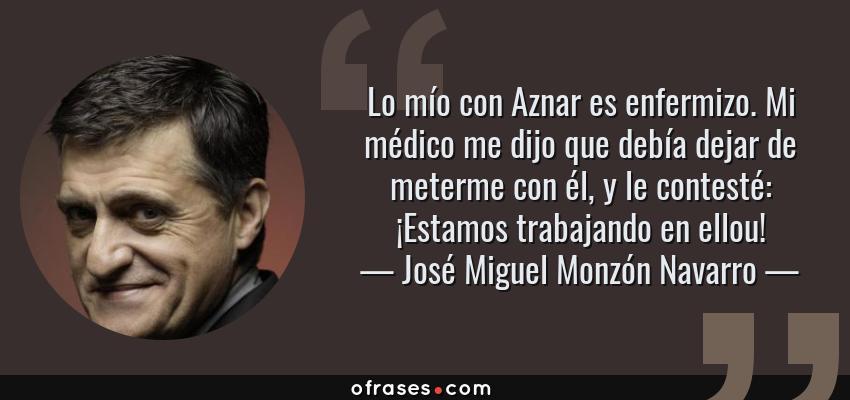 Frases de José Miguel Monzón Navarro - Lo mío con Aznar es enfermizo. Mi médico me dijo que debía dejar de meterme con él, y le contesté: ¡Estamos trabajando en ellou!