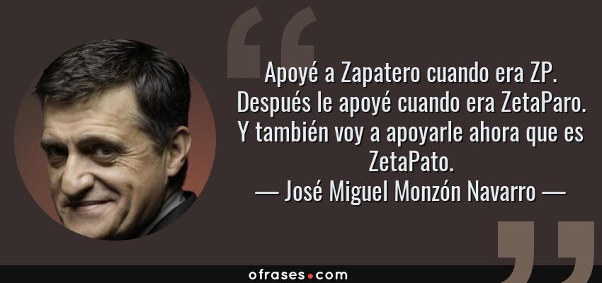Frases de José Miguel Monzón Navarro - Apoyé a Zapatero cuando era ZP. Después le apoyé cuando era ZetaParo. Y también voy a apoyarle ahora que es ZetaPato.
