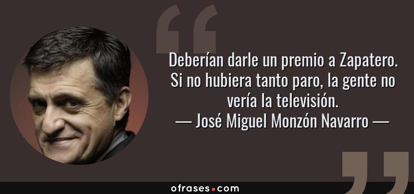 Frases de José Miguel Monzón Navarro - Deberían darle un premio a Zapatero. Si no hubiera tanto paro, la gente no vería la televisión.