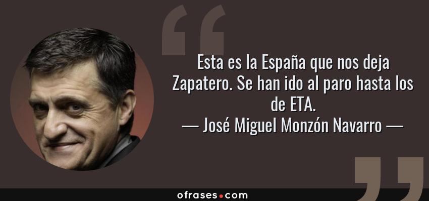 Frases de José Miguel Monzón Navarro - Esta es la España que nos deja Zapatero. Se han ido al paro hasta los de ETA.