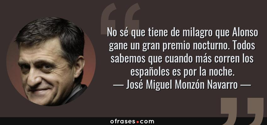 Frases de José Miguel Monzón Navarro - No sé que tiene de milagro que Alonso gane un gran premio nocturno. Todos sabemos que cuando más corren los españoles es por la noche.