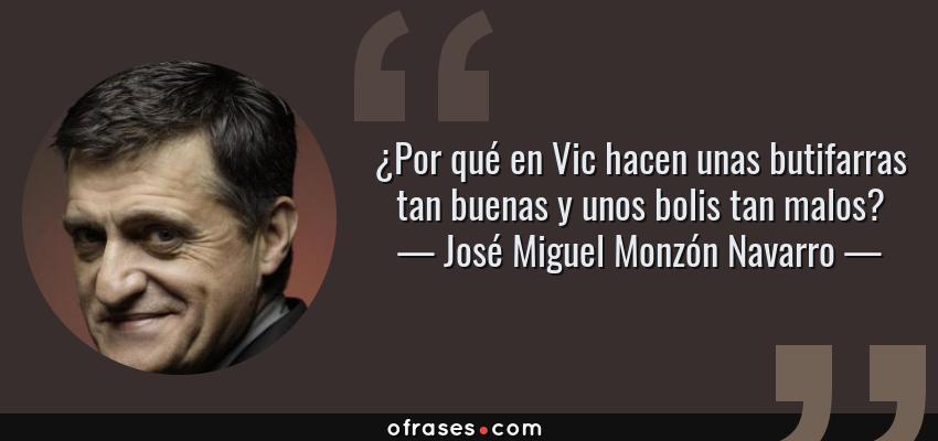 Frases de José Miguel Monzón Navarro - ¿Por qué en Vic hacen unas butifarras tan buenas y unos bolis tan malos?