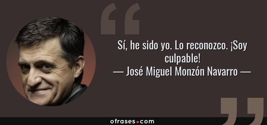 Frases de José Miguel Monzón Navarro - Sí, he sido yo. Lo reconozco. ¡Soy culpable!