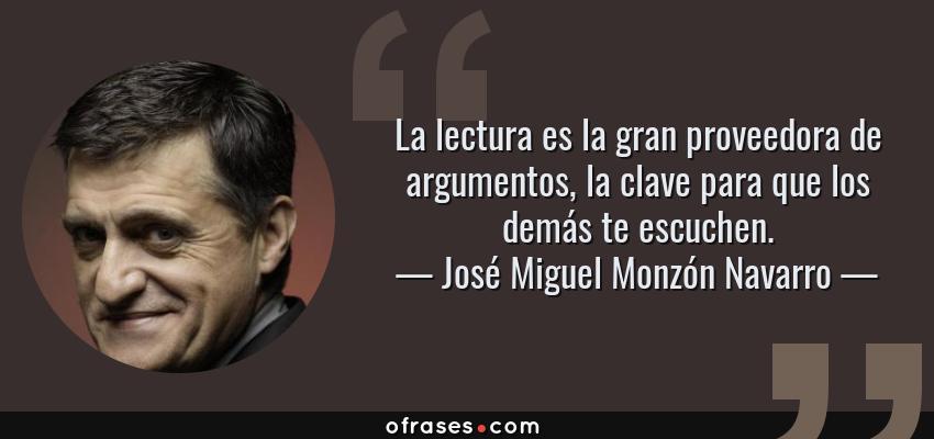 Frases de José Miguel Monzón Navarro - La lectura es la gran proveedora de argumentos, la clave para que los demás te escuchen.