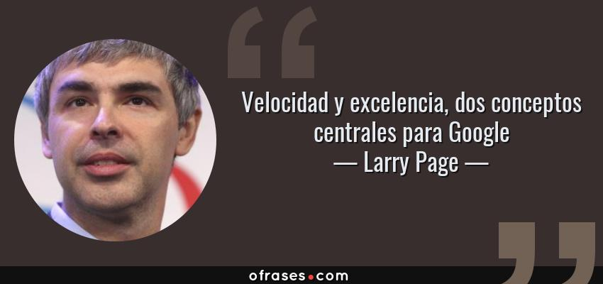 Frases de Larry Page - Velocidad y excelencia, dos conceptos centrales para Google
