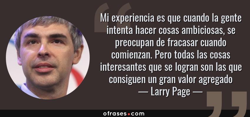 Frases de Larry Page - Mi experiencia es que cuando la gente intenta hacer cosas ambiciosas, se preocupan de fracasar cuando comienzan. Pero todas las cosas interesantes que se logran son las que consiguen un gran valor agregado