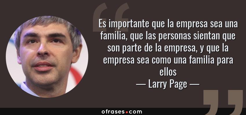 Frases de Larry Page - Es importante que la empresa sea una familia, que las personas sientan que son parte de la empresa, y que la empresa sea como una familia para ellos