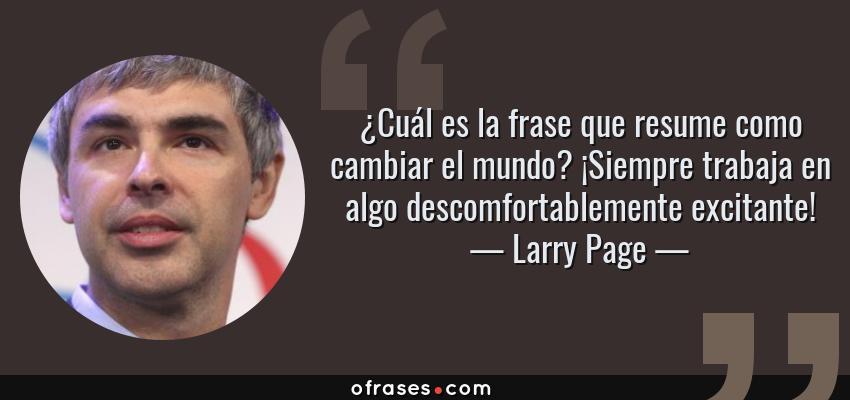 Frases de Larry Page - ¿Cuál es la frase que resume como cambiar el mundo? ¡Siempre trabaja en algo descomfortablemente excitante!