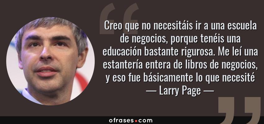 Frases de Larry Page - Creo que no necesitáis ir a una escuela de negocios, porque tenéis una educación bastante rigurosa. Me leí una estantería entera de libros de negocios, y eso fue básicamente lo que necesité