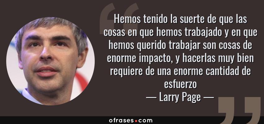 Frases de Larry Page - Hemos tenido la suerte de que las cosas en que hemos trabajado y en que hemos querido trabajar son cosas de enorme impacto, y hacerlas muy bien requiere de una enorme cantidad de esfuerzo