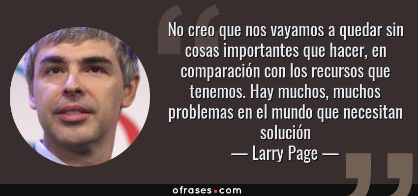 Frases de Larry Page - No creo que nos vayamos a quedar sin cosas importantes que hacer, en comparación con los recursos que tenemos. Hay muchos, muchos problemas en el mundo que necesitan solución