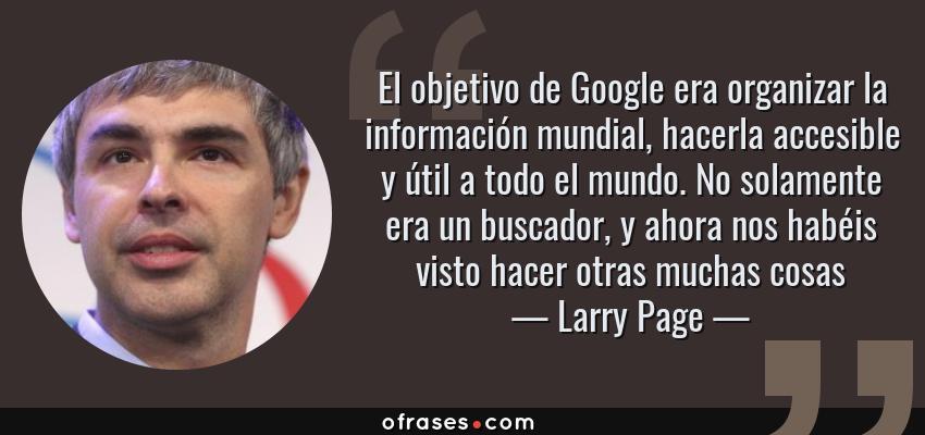 Frases de Larry Page - El objetivo de Google era organizar la información mundial, hacerla accesible y útil a todo el mundo. No solamente era un buscador, y ahora nos habéis visto hacer otras muchas cosas